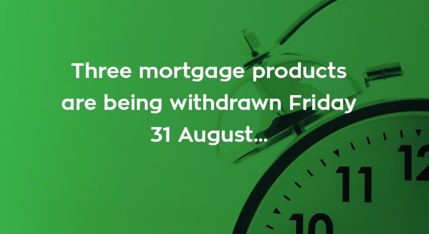 Three mortgage products are being withdrawn today...